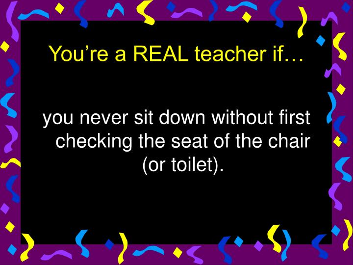 you never sit down without first checking the seat of the chair (or toilet).