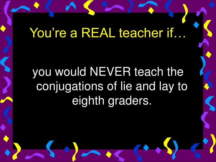 you would NEVER teach the conjugations of lie and lay to eighth graders.