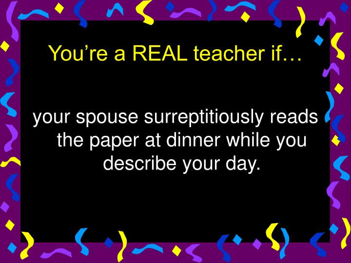your spouse surreptitiously reads the paper at dinner while you describe your day.