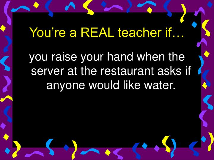 you raise your hand when the server at the restaurant asks if anyone would like water.