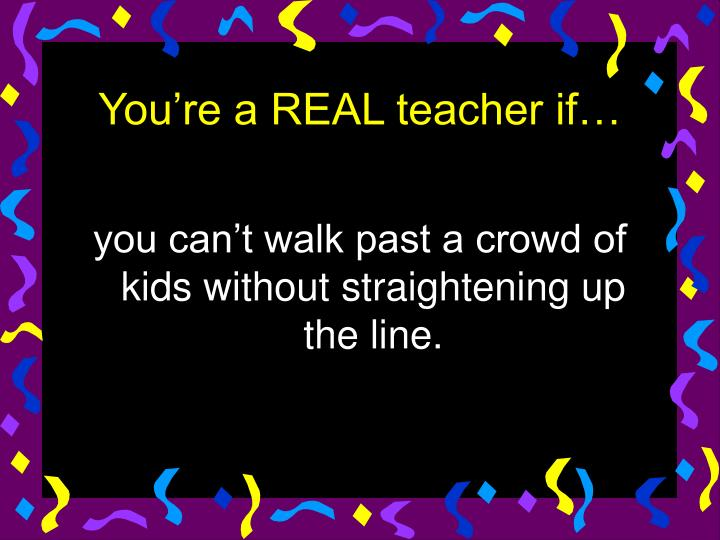 you can't walk past a crowd of kids without straightening up the line.