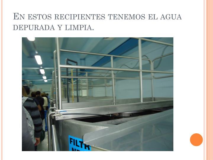 En estos recipientes tenemos el agua depurada y limpia.