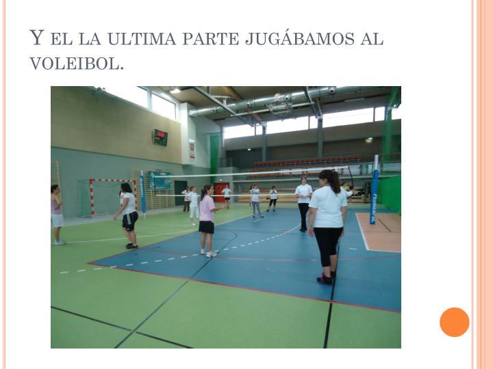 Y el la ultima parte jugábamos al voleibol.