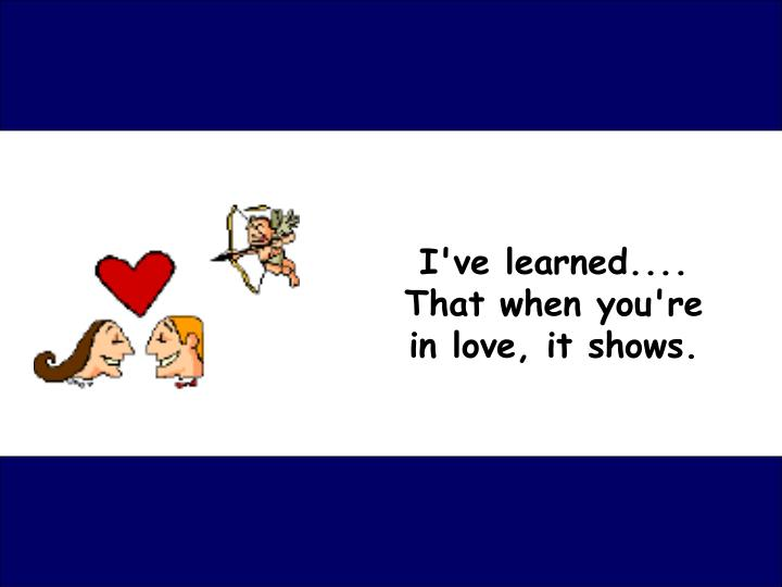 I ve learned that when you re in love it shows