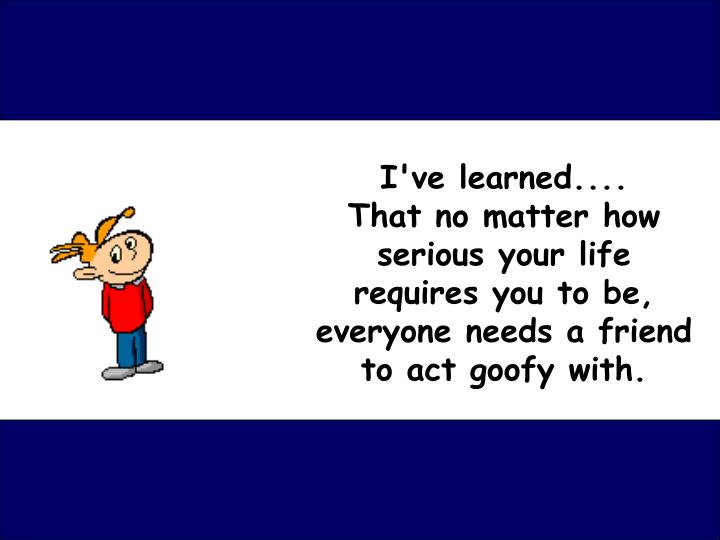 I've learned....