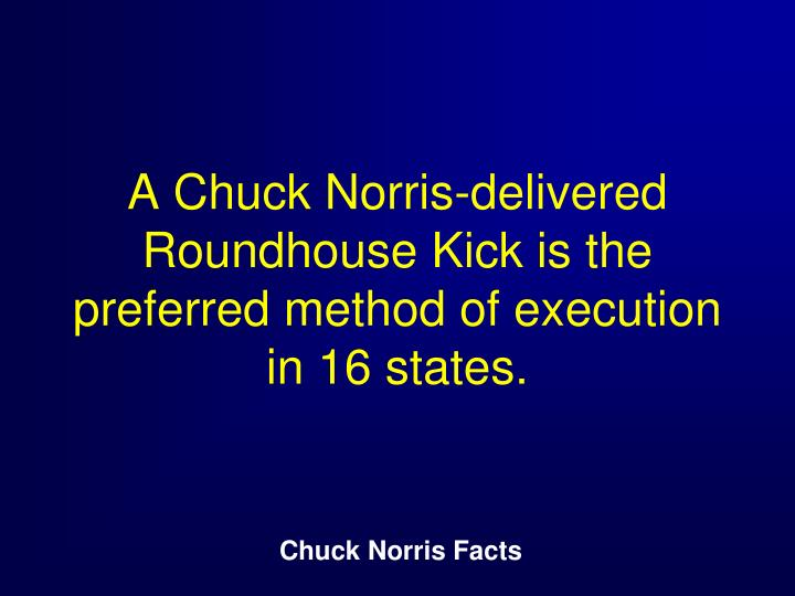 A Chuck Norris-delivered Roundhouse Kick is the preferred method of execution in 16 states.
