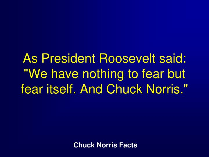 "As President Roosevelt said: ""We have nothing to fear but fear itself. And Chuck Norris."""