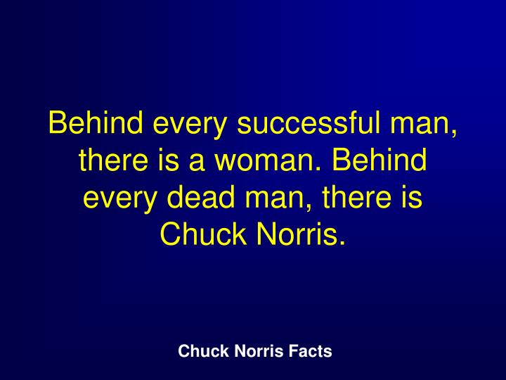 Behind every successful man, there is a woman. Behind every dead man, there is Chuck Norris.