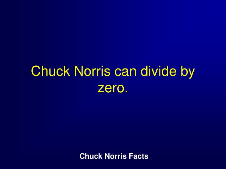 Chuck Norris can divide by zero.