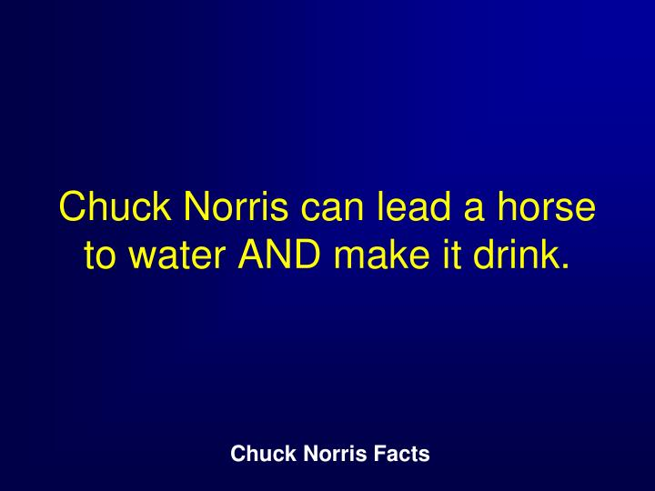 Chuck Norris can lead a horse to water AND make it drink.