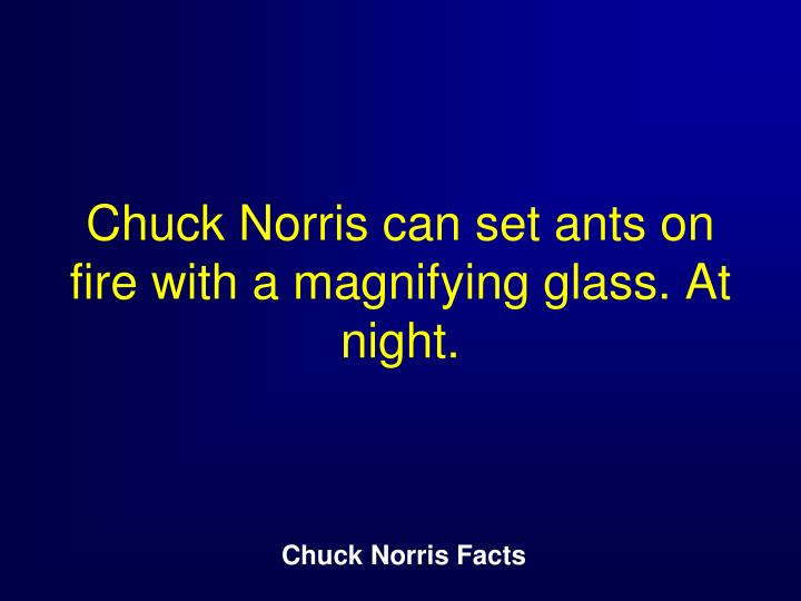 Chuck Norris can set ants on fire with a magnifying glass. At night.