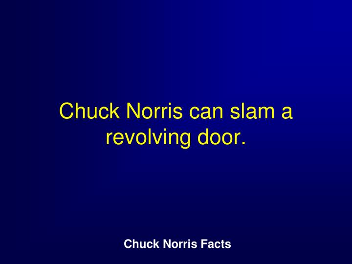 Chuck Norris can slam a revolving door.