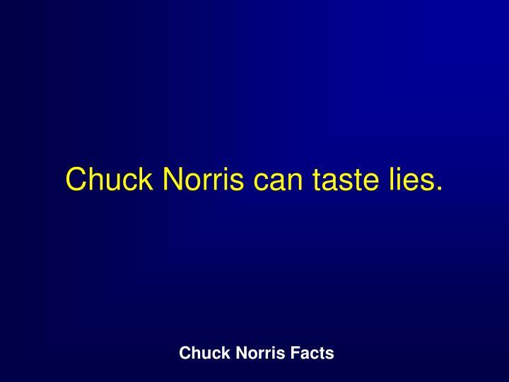 Chuck Norris can taste lies.