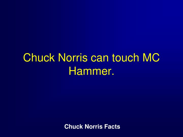 Chuck Norris can touch MC Hammer.