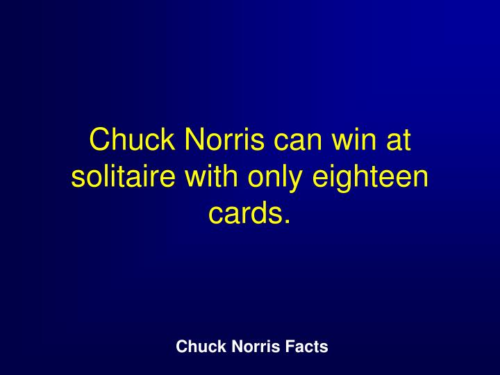 Chuck Norris can win at solitaire with only eighteen cards.
