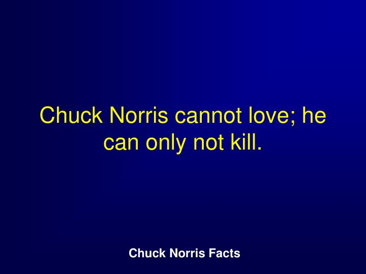Chuck Norris cannot love; he can only not kill.