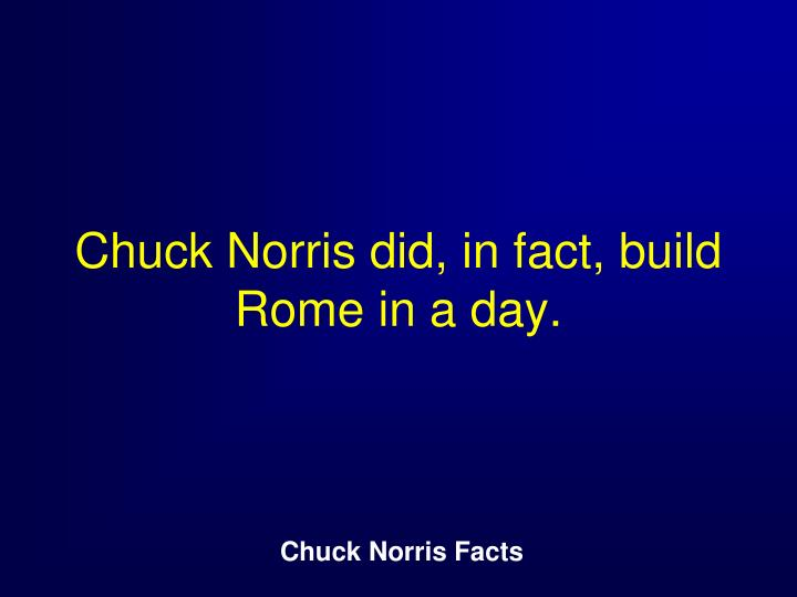 Chuck Norris did, in fact, build Rome in a day.