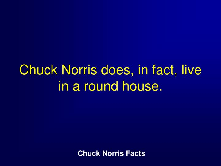 Chuck Norris does, in fact, live in a round house.