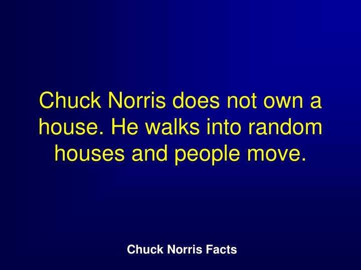 Chuck Norris does not own a house. He walks into random houses and people move.