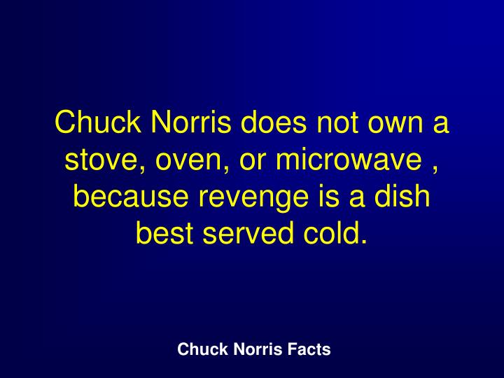 Chuck Norris does not own a stove, oven, or microwave , because revenge is a dish best served cold.