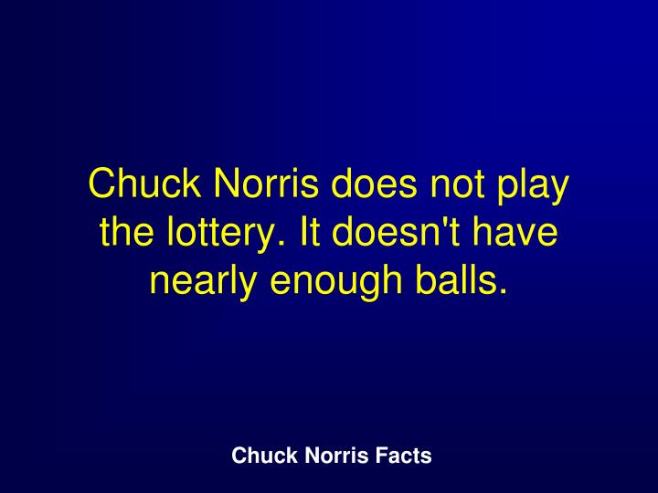 Chuck Norris does not play the lottery. It doesn't have nearly enough balls.