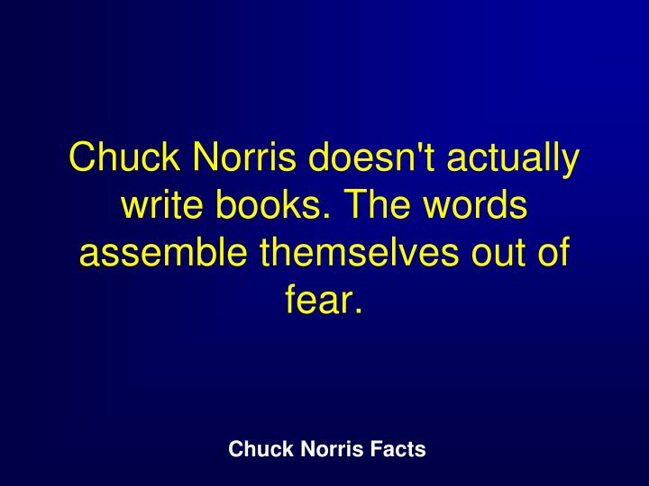Chuck Norris doesn't actually write books. The words assemble themselves out of fear.