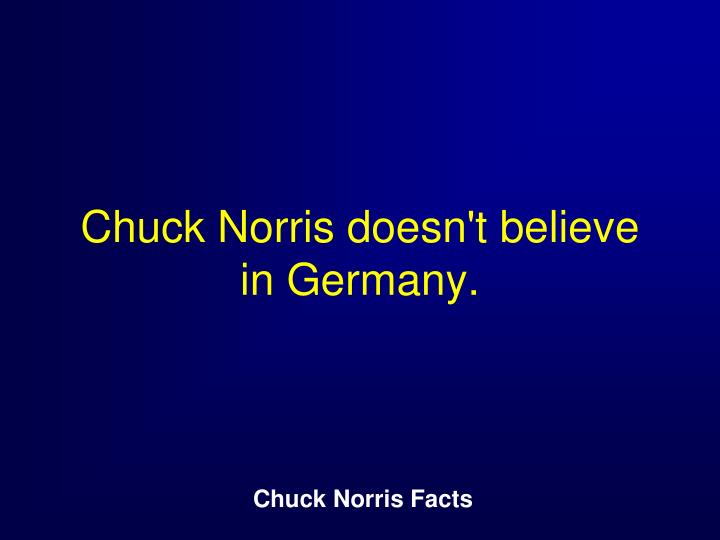 Chuck Norris doesn't believe in Germany.