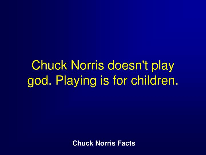 Chuck Norris doesn't play god. Playing is for children.