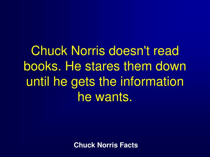Chuck Norris doesn't read books. He stares them down until he gets the information he wants.