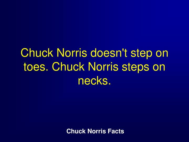 Chuck Norris doesn't step on toes. Chuck Norris steps on necks.