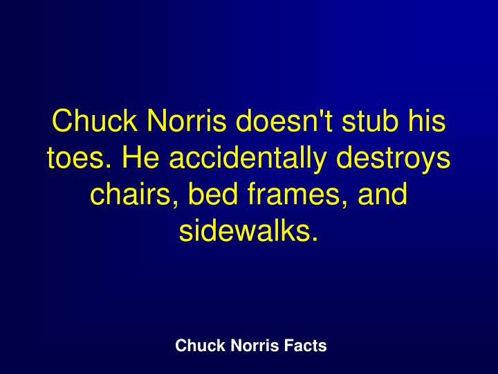Chuck Norris doesn't stub his toes. He accidentally destroys chairs, bed frames, and sidewalks.