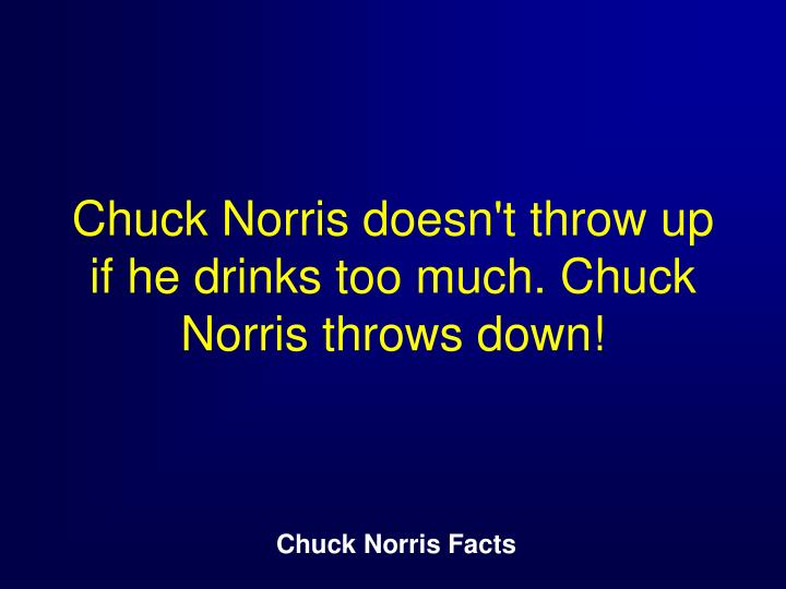 Chuck Norris doesn't throw up if he drinks too much. Chuck Norris throws down!