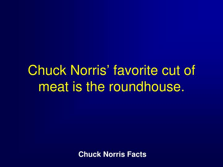 Chuck Norris' favorite cut of meat is the roundhouse.