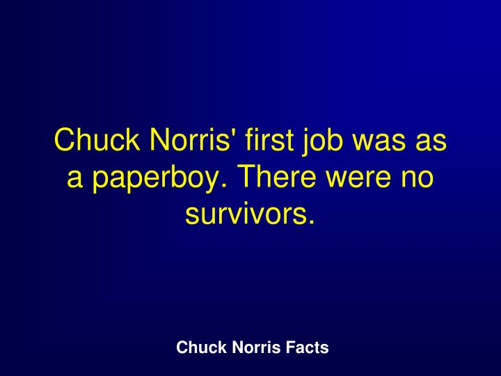 Chuck Norris' first job was as a paperboy. There were no survivors.