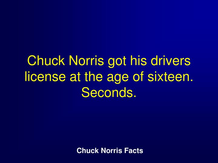 Chuck Norris got his drivers license at the age of sixteen.