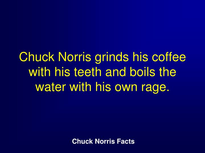 Chuck Norris grinds his coffee with his teeth and boils the water with his own rage.
