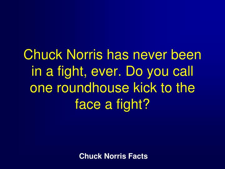 Chuck Norris has never been in a fight, ever. Do you call one roundhouse kick to the face a fight?