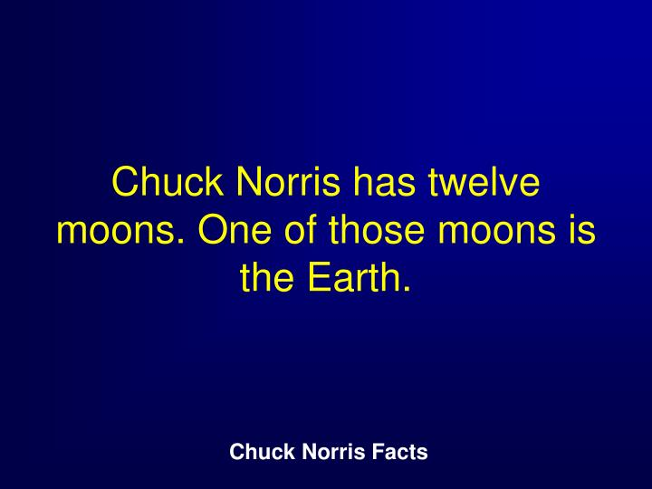 Chuck Norris has twelve moons. One of those moons is the Earth.