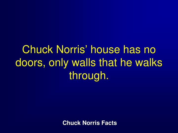 Chuck Norris' house has no doors, only walls that he walks through.