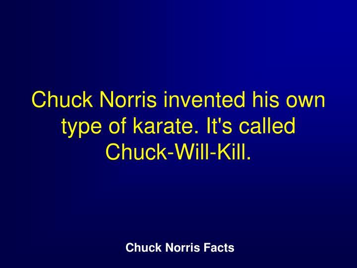 Chuck Norris invented his own type of karate. It's called Chuck-Will-Kill.
