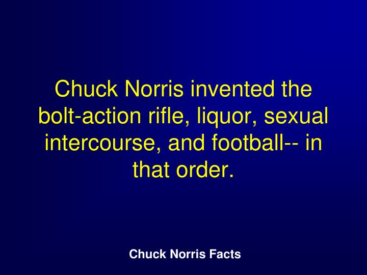 Chuck Norris invented the bolt-action rifle, liquor, sexual intercourse, and football-- in that order.