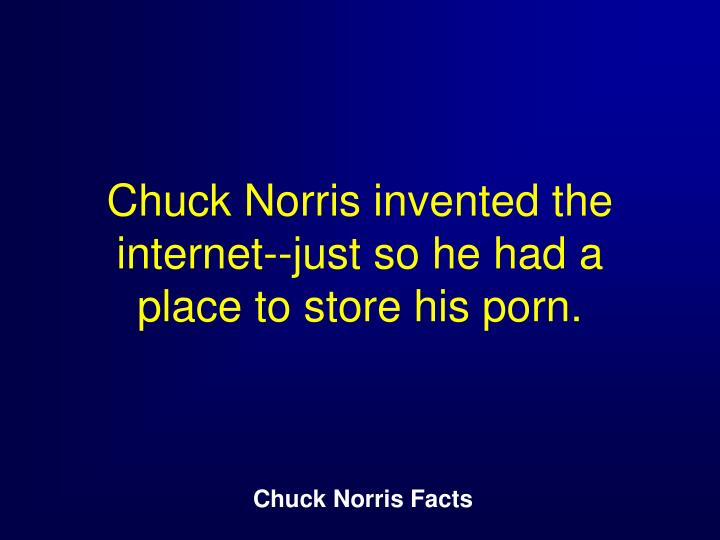 Chuck Norris invented the internet--just so he had a place to store his porn.