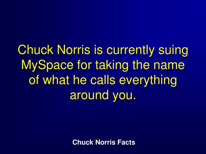 Chuck Norris is currently suing MySpace for taking the name of what he calls everything around you.
