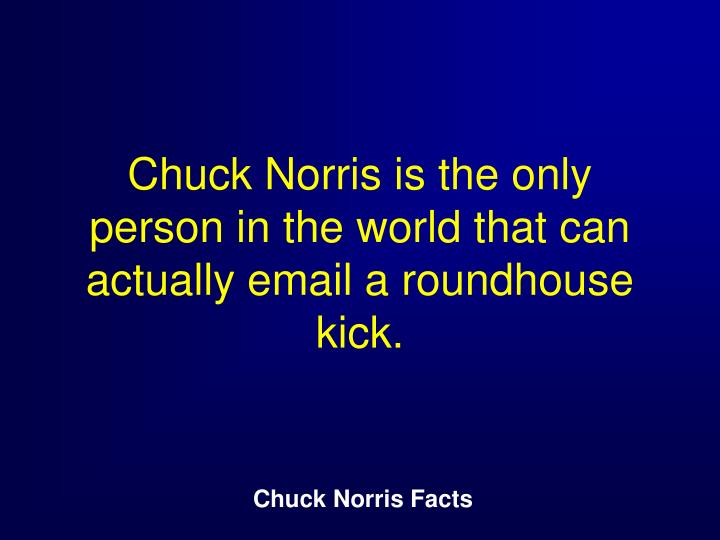 Chuck Norris is the only person in the world that can actually email a roundhouse kick.