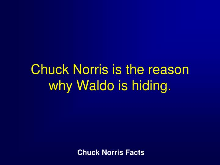 Chuck Norris is the reason why Waldo is hiding.