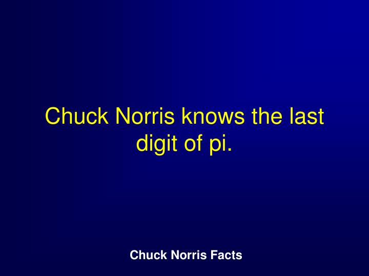 Chuck Norris knows the last digit of pi.