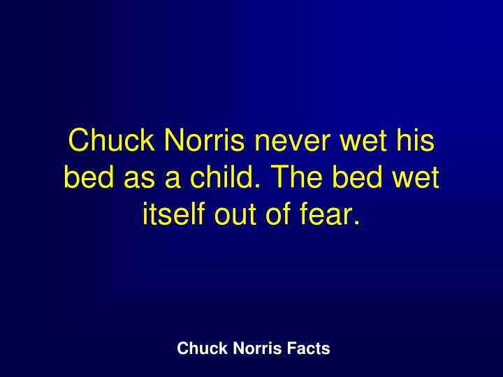 Chuck Norris never wet his bed as a child. The bed wet itself out of fear.
