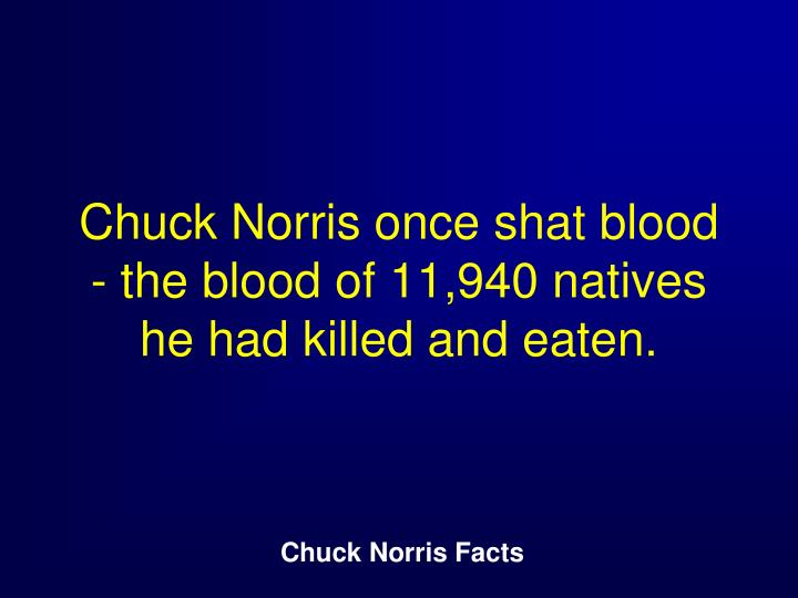 Chuck Norris once shat blood - the blood of 11,940 natives he had killed and eaten.