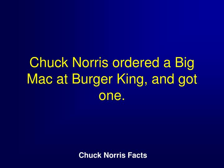 Chuck Norris ordered a Big Mac at Burger King, and got one.