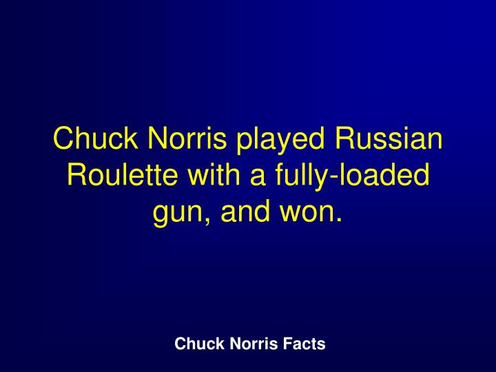 Chuck Norris played Russian Roulette with a fully-loaded gun, and won.